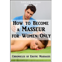 How to become a Masseur for Women Only (Chronicles of Erotic Massages)
